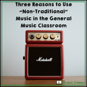 """Three Reasons to Use """"Non-Traditional"""" Music in the General Music Classroom"""